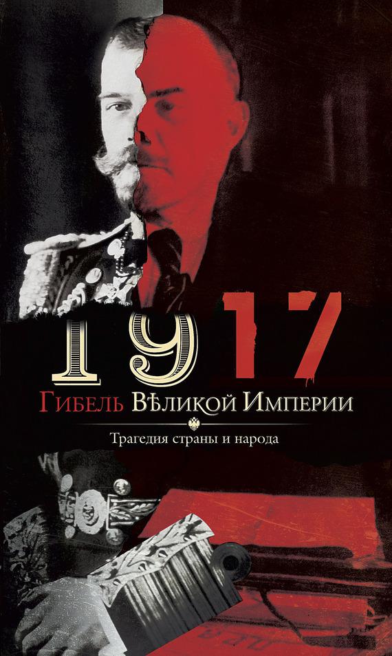 Отсутствует 1917. Гибель великой империи. Трагедия страны и народа обвал смута 1917 года глазами русского писателя