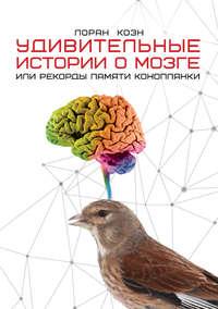 Коэн, Лоран  - Удивительные истории о мозге, или Рекорды памяти коноплянки
