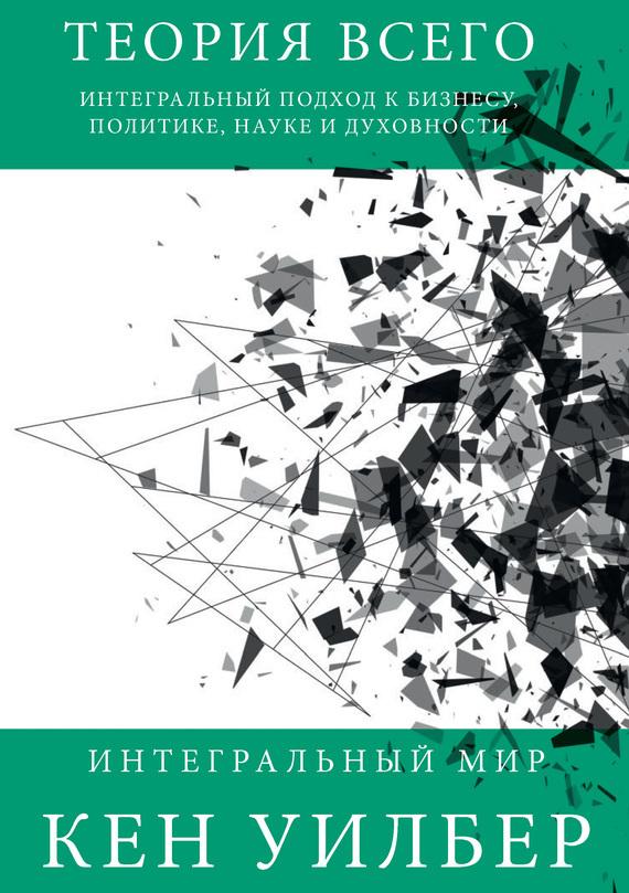 Кен Уилбер - Теория всего. Интегральный подход к бизнесу, политике, науке и духовности
