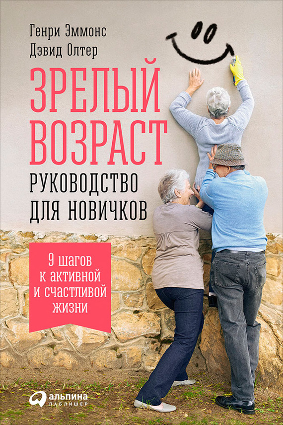 Генри Эммонс, Дэвид Олтер - Зрелый возраст: Руководство для новичков. 9шагов к активной и счастливой жизни