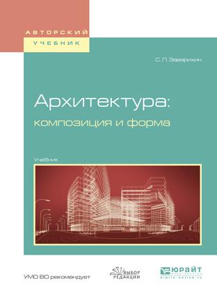 Светозар Павлович Заварихин Архитектура: композиция и форма. Учебник для вузов