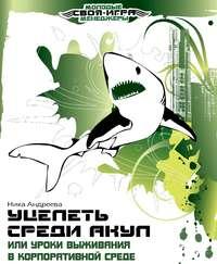 Андреева, Ника  - Уцелеть среди акул, или Уроки выживания в корпоративной среде