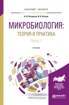 Александр Иванович Нетрусов Микробиология: теория и практика в 2 ч. Часть 1. Учебник для бакалавриата и магистратуры