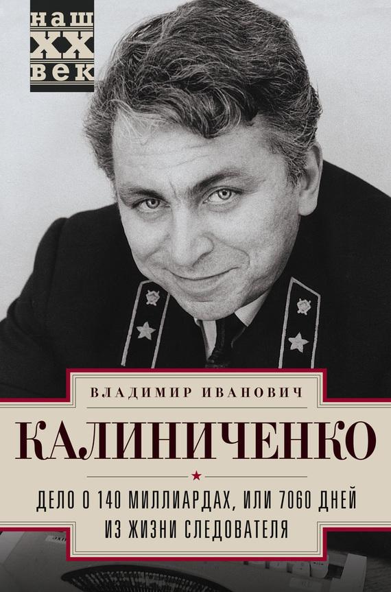 Владимир Калиниченко Дело о 140 миллиардах, или 7060 дней из жизни следователя