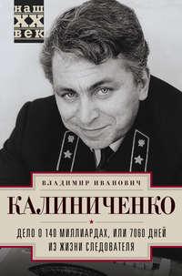 Калиниченко, Владимир  - Дело о 140 миллиардах, или 7060 дней из жизни следователя