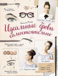 Татьяна Фишер - Идеальные брови самостоятельно