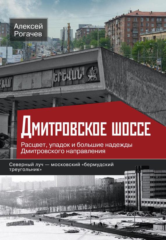 Алексей Рогачев Дмитровское шоссе. Расцвет, упадок и боль��ие надежды Дмитровского направления