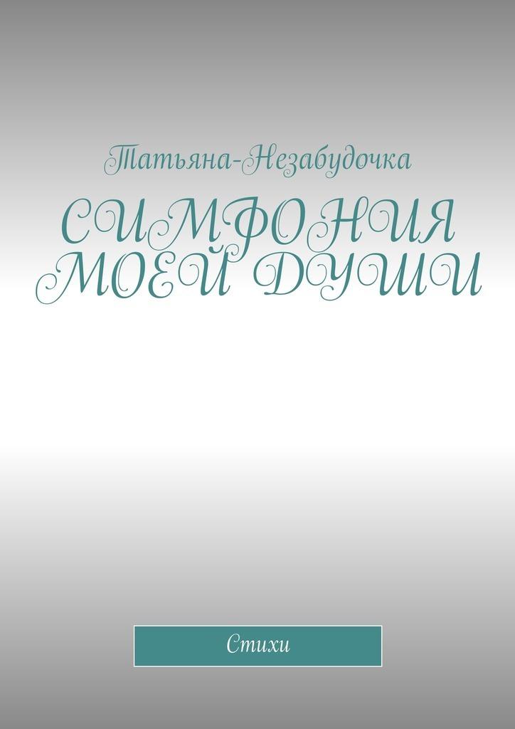 Татьяна-Незабудочка Симфония моей души. Стихи татьяна детцель распопова любовь стихи