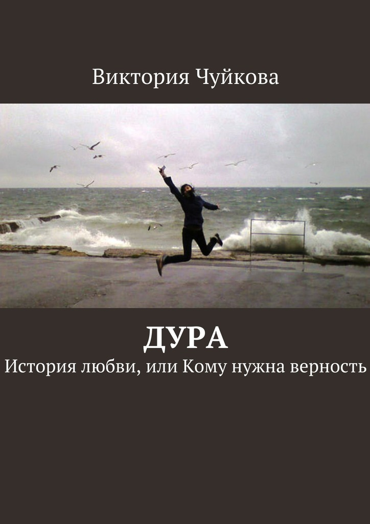 Виктория Чуйкова Дура. История любви, или Кому нужна верность