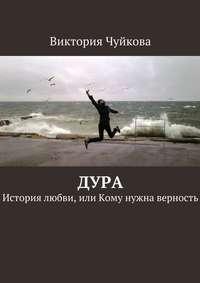 Чуйкова, Виктория  - Дура. История любви, или Кому нужна верность