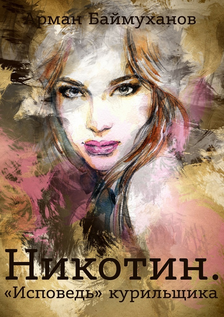 Арман Баймуханов Никотин. «Исповедь» курильщика