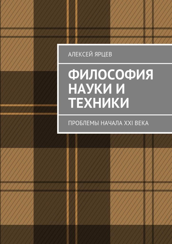 Алексей Ярцев Философия науки и техники. Проблемы начала XXIвека цена