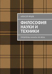 Ярцев, Алексей  - Философия науки и техники. Проблемы начала XXIвека