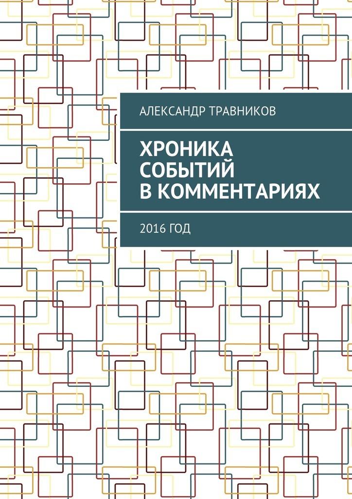 Александр Травников - Хроника событий вкомментариях. 2016год