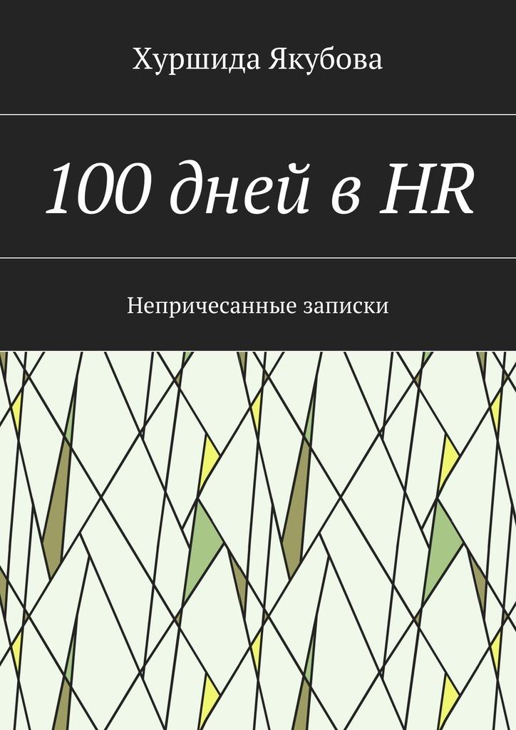 Хуршида Якубова - 100дней вHR. Непричесанные записки