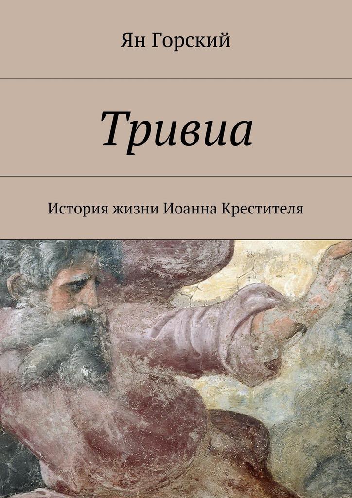 Ян Горский Тривиа. История жизни Иоанна Крестителя история пророков том 1