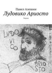 Алешин, Павел  - Лудовико Ариосто. Лирика