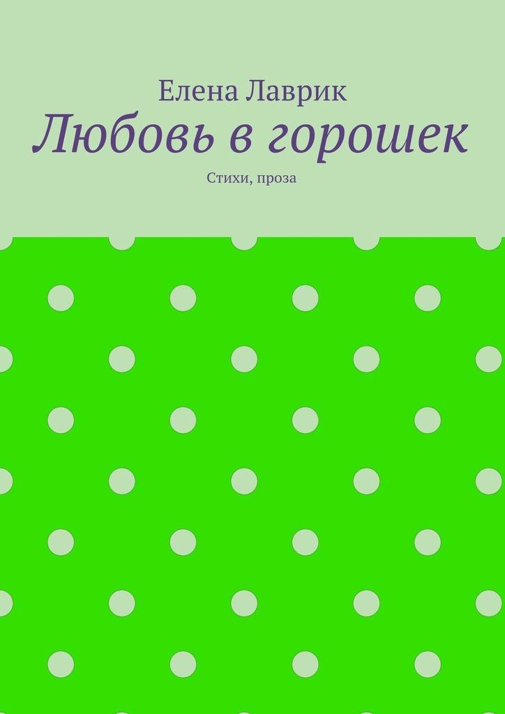 Елена Александровна Лаврик Любовь вгорошек. Стихи, проза елена александровна власова ряды