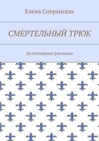 Елена Борисовна Сперанская - Смертельный трюк. Детективные рассказы
