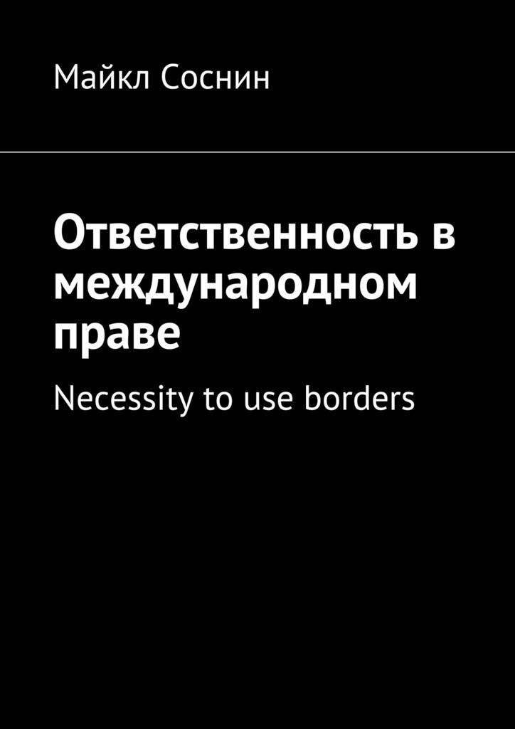 Майкл Соснин Ответственность в международном праве. Necessity to use borders ISBN: 9785448513329 borders