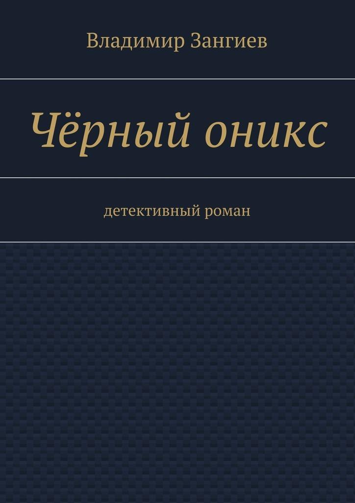 Владимир Зангиев Чёрный оникс. Детективный роман