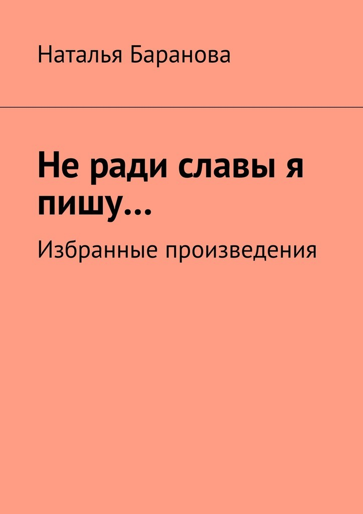 Наталья Эдуардовна Баранова Неради славы я пишу… Избранные произведения наталья перфилова я покупаю эту женщину