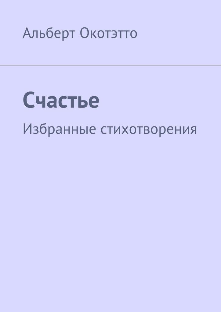 Альберт Николаевич Окотэтто Счастье. Избранные стихотворения счастье летать ёжедневник