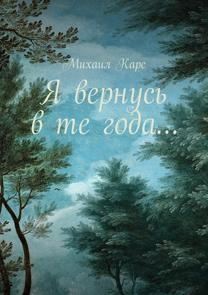 Михаил Карс Я вернусь в те года… Сборник стихов лилия кор я себе нарисую жизнь сборник стихов