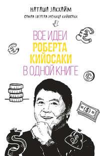 Закхайм, Наташа  - Все идеи Роберта Кийосаки в одной книге