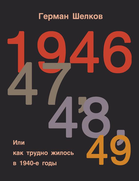 Герман Шелков - 1946 г, 47 г, 48 г, 49 г. или Как трудно жилось в 1940-е годы