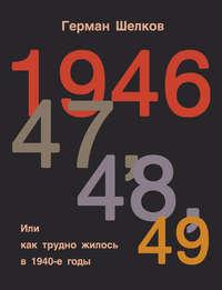 Шелков, Герман  - 1946, 47, 48, 49 или Как трудно жилось в 1940-е годы