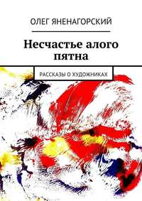 Яненагорский, Олег Александрович  - Несчастье алого пятна. Рассказы охудожниках
