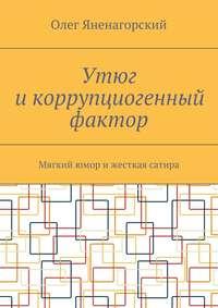 Яненагорский, Олег Александрович  - Утюг икоррупциогенный фактор. Мягкий юмор ижесткая сатира