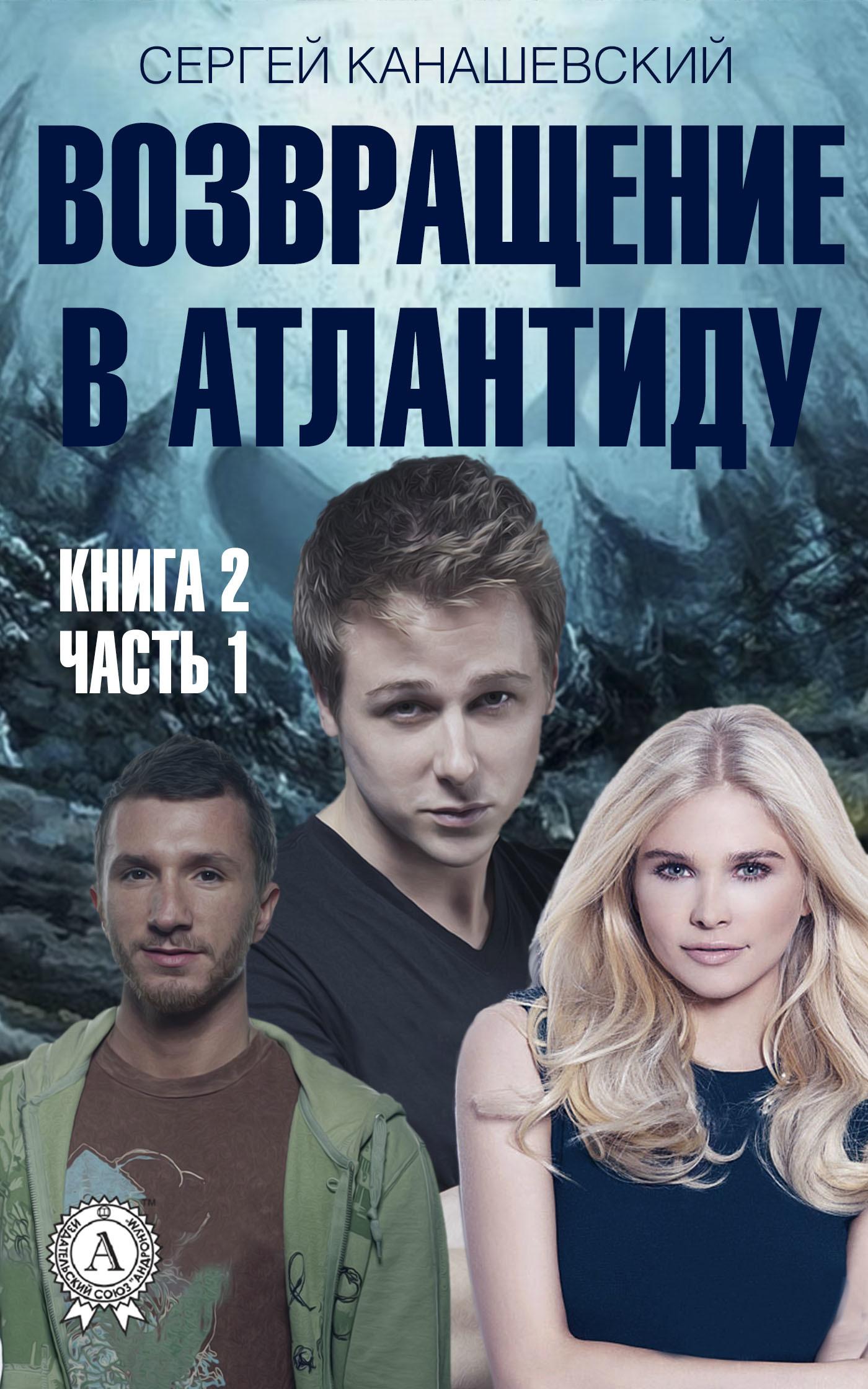 Сергей Канашевский Возвращение в Атлантиду. Книга 2. Часть 1
