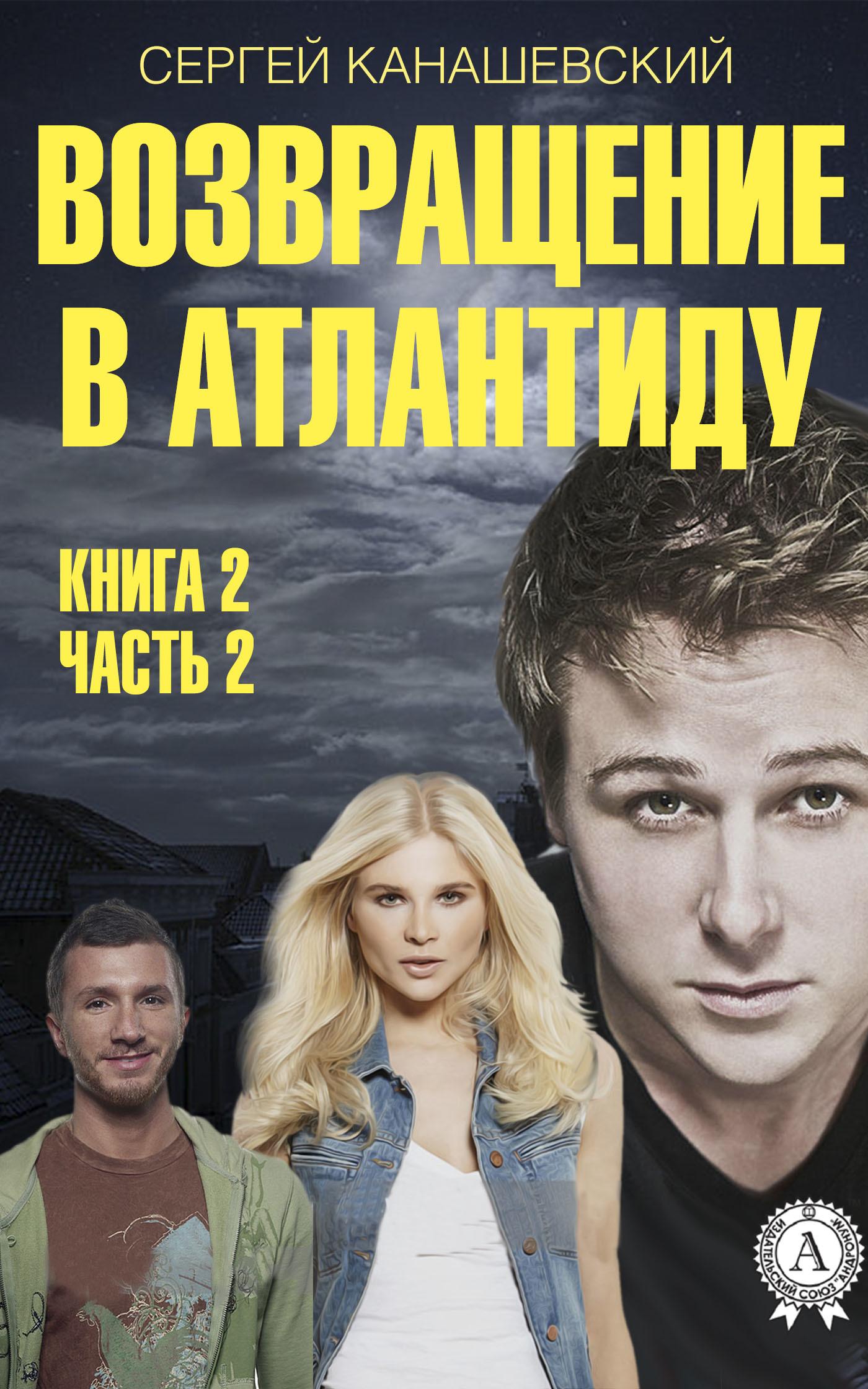 Сергей Канашевский Возвращение в Атлантиду. Книга 2. Часть 2