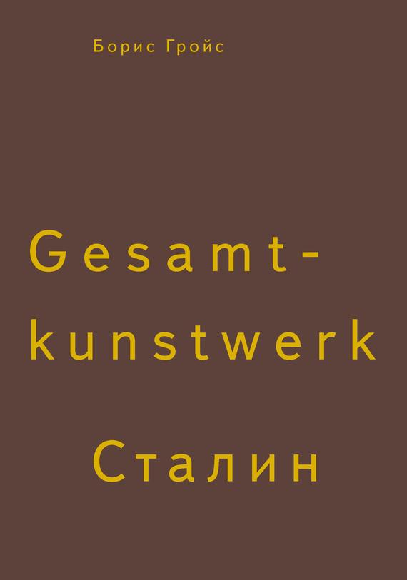 Борис Гройс Gesamtkunstwerk Сталин борис гройс книга gesamtkunstwerk сталин мягкая обложка