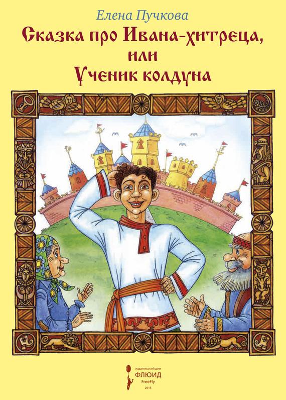 Елена Пучкова Сказка про Ивана-хитреца, или Ученик колдуна как землю в сабах
