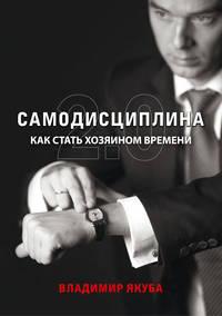 Якуба, Владимир  - Самодисциплина 2.0. Как стать хозяином времени (+ аудио)