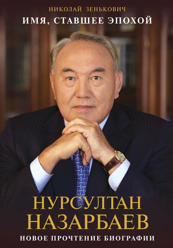 Николай Зенькович Имя, ставшее эпохой. Нурсултан Назарбаев: новое прочтение биографии
