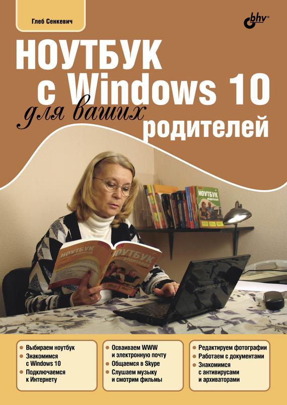 Г. Е. Сенкевич Ноутбук с Windows 10 для ваших родителей денис колисниченко первые шаги с windows 7 руководство для начинающих