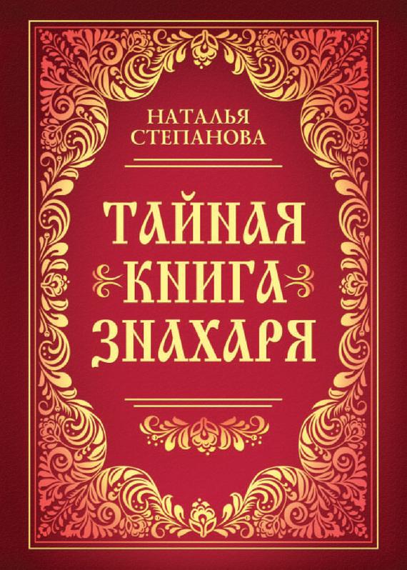 Наталья Степанова Тайная книга знахаря наталья степанова заговоры на достаток и благополучие