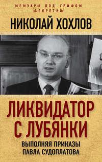 Хохлов, Николай  - Ликвидатор с Лубянки. Выполняя приказы Павла Судоплатова