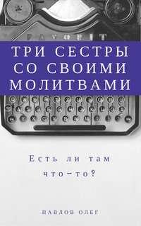 Павлов, Олег Сергеевич  - Три сестры со своими молитвами