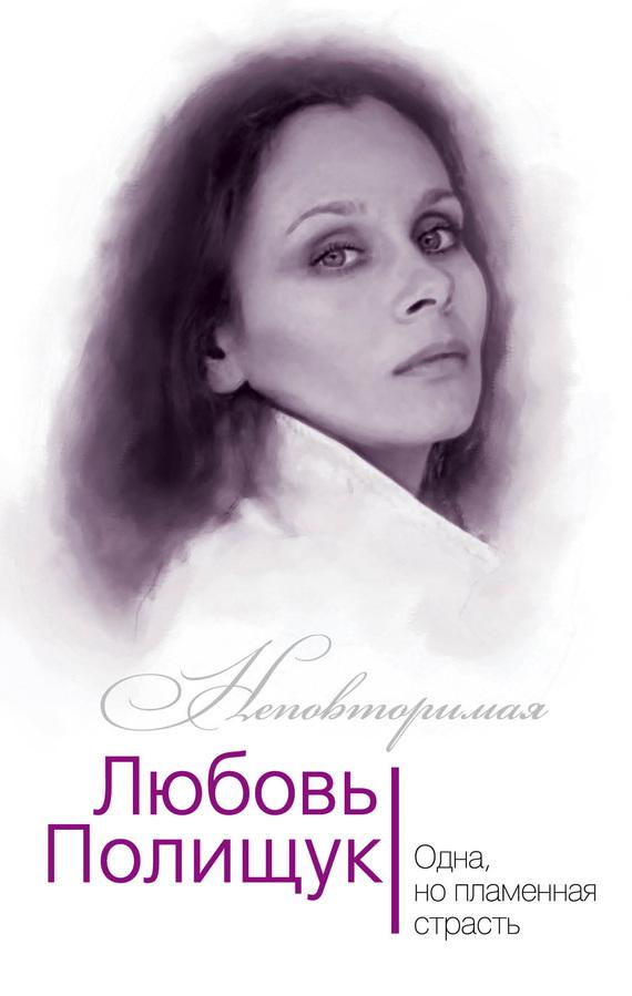 Юлия Андреева Любовь Полищук. Одна, но пламенная, страсть одна но пламенная…