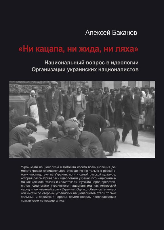 Алексей Баканов - «Ни кацапа, ни жида, ни ляха». Национальный вопрос в идеологии Организации украинских националистов, 1929–1945 гг.