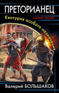 Большаков, Валерий  - Преторианец. Кентурия особого назначения