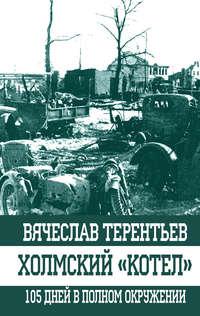 Терентьев, Вячеслав  - Холмский «котел». 105 дней в полном окружении