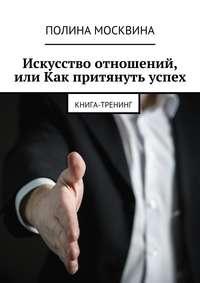 Москвина, Полина  - Искусство отношений, или Как притянуть успех. Книга-тренинг