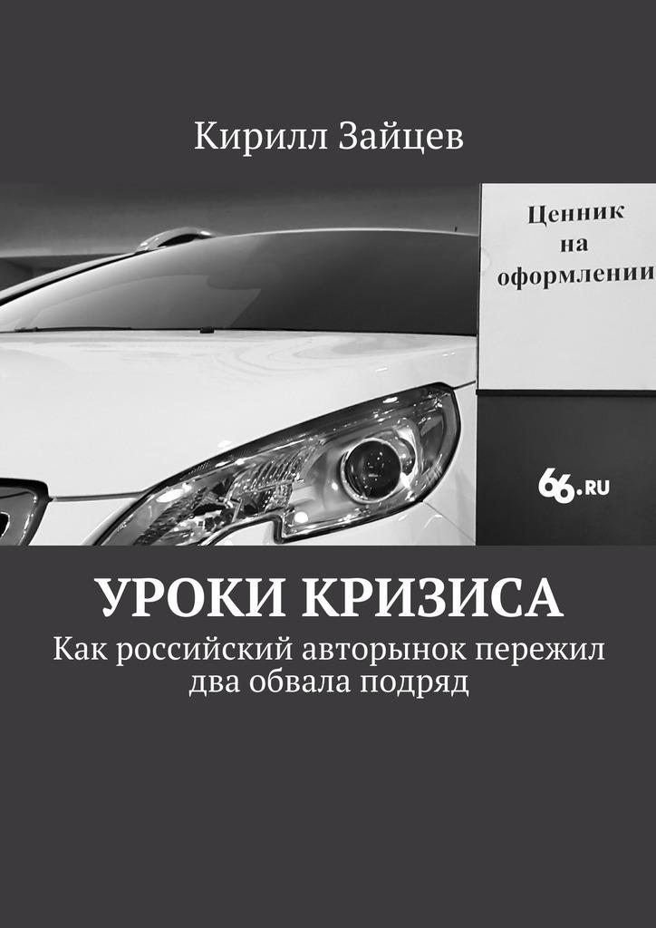 Кирилл Зайцев Уроки кризиса. Как российский авторынок пережил два обвала подряд