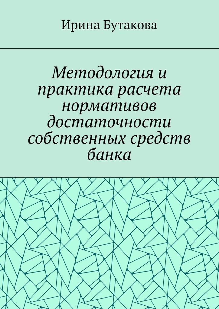 Ирина Сергеевна Бутакова Методология и практика расчета нормативов достаточности собственных средств банка программа расчета среднесменных концентраций